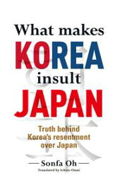 What makes KOREA insult JAPANTruth behind Korea's resentment over Japan【電子書籍】[ 呉善花 ]