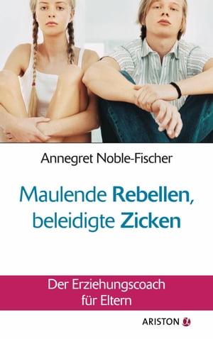 Maulende Rebellen, beleidigte ZickenDer Erziehungscoach f?r Eltern【電子書籍】[ Annegret Noble-Fischer ]