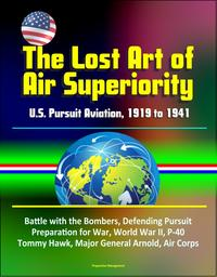 The Lost Art of Air Superiority: U.S. Pursuit Aviation, 1919 to 1941 - Battle with the Bombers, Defending Pursuit, Preparation for War, World War II, P-40 Tommy Hawk, Major General Arnold, Air Corps【電子書籍】[ Progressive Management ]