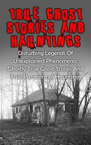 True Ghost Stories And Hauntings: Disturbing Legends Of Unexplained Phenomena, Ghastly True Ghost Stories An…