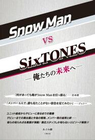 Snow Man vs SixTONES ー俺たちの未来へー【電子書籍】[ あぶみ 瞬 ]