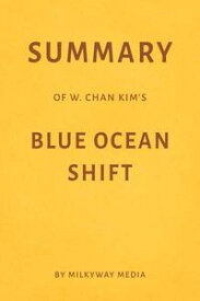 Summary of W. Chan Kim's Blue Ocean Shift by Milkyway Media【電子書籍】[ Milkyway Media ]