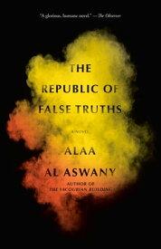The Republic of False TruthsA novel【電子書籍】[ Alaa Al Aswany ]