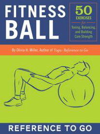Fitness Ball: Reference to Go50 Exercises for Toning, Balance, and Building Core Strength【電子書籍】[ Olivia H. Miller ]
