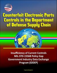 CounterfeitElectronicPartsControlsintheDepartmentofDefenseSupplyChain-InsufficiencyofCurrentControls,MIL-STD-1556BPolicyGap,GovernmentIndustryDataExchangeProgram(GIDEP)