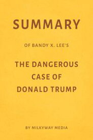 Summary of Bandy X. Lee's The Dangerous Case of Donald Trump by Milkyway Media【電子書籍】[ Milkyway Media ]