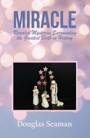 MIRACLE Revealed Mysteries Surrounding the Greatest Birth in History【電子書籍】[ Douglas Seaman ]
