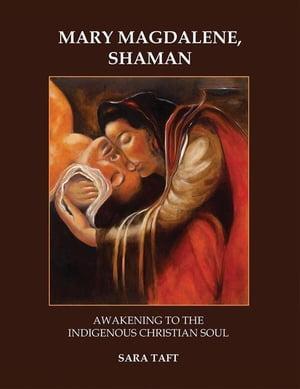 Mary Magdalene, ShamanAwakening to the Indigenous Christian Soul【電子書籍】[ Sara Taft ]