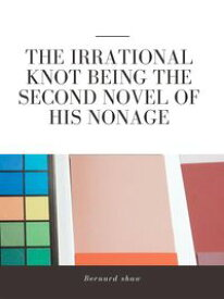 The Irrational Knot Being the Second Novel of His Nonage【電子書籍】[ Bernard Shaw ]