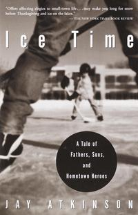 Ice TimeA Tale of Fathers, Sons, and Hometown Heroes【電子書籍】[ Jay Atkinson ]