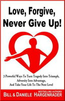 Love, Forgive, Never Give Up!: 3 Powerful Ways To Turn Tragedy Into Triumph, Adversity Into Advantage, And T…