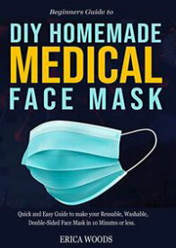 Beginners Guide to Diy Homemade Medical Face MaskQuick and Easy Guide to make your Reusable, Washable, Double-Sided Face Mask in 10 Minutes or less.【電子書籍】[ Erica Woods ]