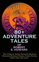 80+ ADVENTURE TALES OF ROBERT E. HOWARD - The Ultimate Action-Packed Collection: Historical Fantasy Classics…