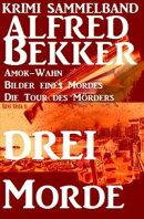 Alfred Bekker Krimi Sammelband: Drei Morde - Amok-Wahn, Bilder eines Mordes, die Tour des Mörders