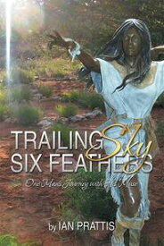 Trailing Sky Six FeathersOne Man'S Journey with His Muse【電子書籍】[ Ian Prattis ]
