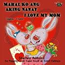 Mahal Ko ang Aking Nanay I Love My Mom (Bilingual Tagalog Kids book)