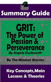 Summary Guide: Grit: The Power of Passion and Perseverance: by Angela Duckworth   The Mindset Warrior Summary Guide( Talent & Expertise, Skill Development, Mental Toughness )【電子書籍】[ The Mindset Warrior ]
