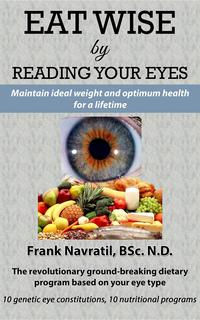 Eat Wise by Reading Your EyesMaintain Ideal Weight and Optimum Health for a Lifetime【電子書籍】[ Frank Navratil ]