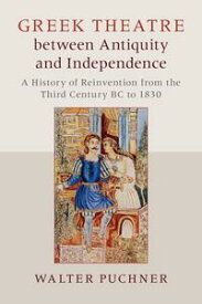 Greek Theatre between Antiquity and IndependenceA History of Reinvention from the Third Century BC to 1830【電子書籍】[ Walter Puchner ]