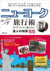 知っていればもっと楽しめる ニューヨーク旅行術 ガイドブックに載らない達人の知恵55【電子書籍】[ 長峰愛 ]