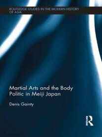 Martial Arts and the Body Politic in Meiji Japan【電子書籍】[ Denis Gainty ]
