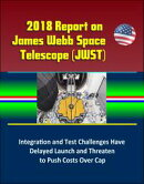 2018 Report on James Webb Space Telescope (JWST): Integration and Test Challenges Have Delayed Launch and Th…