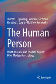 The Human PersonWhat Aristotle and Thomas Aquinas Offer Modern Psychology【電子書籍】[ Thomas L. Spalding ]