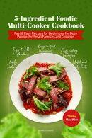 5-Ingredient Foodie Multi-Cooker Cookbook