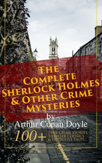 The Complete Sherlock Holmes & Other Crime Mysteries by Arthur Conan Doyle: 100+ True Crime Stories, Thriller Classics & Detective Tales (Illustrated)A Study in Scarlet, The Sign of Four, The Hound of the Baskervilles, Mystery of Cloombe【電子書籍】