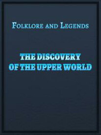 The Discovery Of The Upper World【電子書籍】[ Folklore and Legends ]