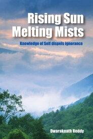 Rising Sun Melting Mists: Knowledge of Self Dispels Ignorance【電子書籍】[ Dwaraknath Reddy ]