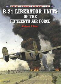 B-24 Liberator Units of the Fifteenth Air Force【電子書籍】[ Robert F Dorr ]