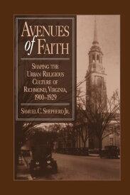 Avenues of FaithShaping the Urban Religious Culture of Richmond, Virginia, 1900?1929【電子書籍】[ Samuel C. Shepherd Jr ]