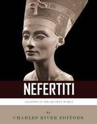 Legends of the Ancient World: The Life and Legacy of Queen Nefertiti【電子書籍】[ Charles River Editors ]