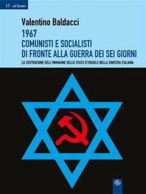 1967 Comunisti e Socialisti di fronte alla Guerra dei Sei GiorniLa costruzione dell'immagine dello stato d'Israele nella sinistra italiana【電子書籍】[ Valentino Baldacci ]