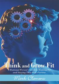 Think and Grow FitA Rational Person's Guide to Getting Fit and Staying That Way Forever【電子書籍】[ Mark Clemens ]