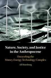 Nature, Society, and Justice in the AnthropoceneUnraveling the Money-Energy-Technology Complex【電子書籍】[ Alf Hornborg ]