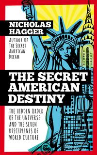 The Secret American Destiny: The Hidden Order of The Universe and The Seven Disciplines of World Culture【電子書籍】[ Nicholas Hagger ]