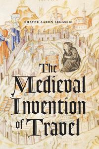 The Medieval Invention of Travel【電子書籍】[ Shayne Aaron Legassie ]