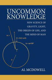 Uncommon KnowledgeNew Science of Gravity, Light, the Origin of Life, and the Mind of Man【電子書籍】[ Al McDowell ]