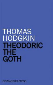 Theodoric the Goth【電子書籍】[ Thomas Hodgkin ]