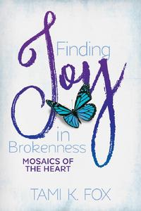 Finding Joy in Brokenness: Mosaics of the Heart【電子書籍】[ Tami K. Fox ]