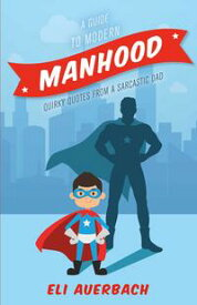 A Guide to Modern Manhood Quirky Quotes from a Sarcastic Dad【電子書籍】[ Eli Auerbach ]