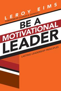 Be a Motivational LeaderLasting Leadership Principles【電子書籍】[ LeRoy Eims ]