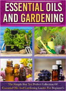 Essential Oils And Gardening: The Simple But Yet Perfect Collection Of Essential Oils And Gardening Guides F…