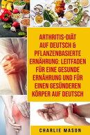 Arthritis-Diät Auf Deutsch & Pflanzenbasierte Ernährung: Leitfaden für eine gesunde Ernährung und Für e…