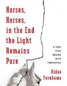 Horses, Horses, in the End the Light Remains PureA Tale That Begins with Fukushima【電子書籍】[ Hideo Furukawa ]