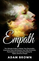 Empath: The Ultimate Guide to Master Your Personality, Overcome Fears and Nurture Your Gift; Emotional, Psyc…