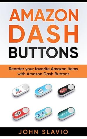Amazon Dash ButtonsReorder your favorite Amazon items with Amazon Dash Buttons【電子書籍】[ John Slavio ]