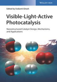 Visible-Light-Active PhotocatalysisNanostructured Catalyst Design, Mechanisms, and Applications【電子書籍】